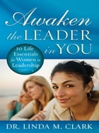 Awaken the Leader in You: 10 Life Essentials for Women in Leadership by Linda Clark