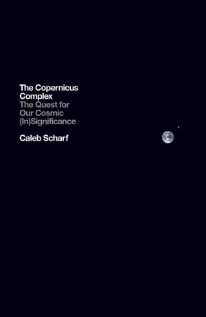The Copernicus Complex The Quest for Our Cosmic (In)Significance