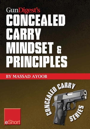 Gun Digest?s Concealed Carry Mindset & Principles eShort Collection Learn why,  where & how to carry a concealed weapon with a responsible mindset.
