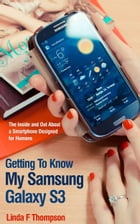 Getting To Know My Samsung Galaxy S3: The Inside and Out About a Smartphone Designed for Humans by Linda Thompson
