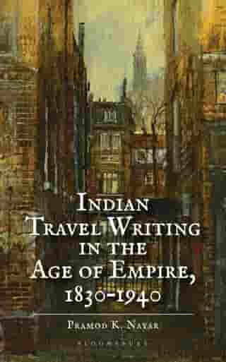 Indian Travel Writing in the Age of Empire: 1830–1940 by Dr Pramod K. Nayar