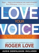Love Your Voice: Use Your Speaking Voice to Create Success, Self-Confidence, and Star-like Charisma! by Roger Love