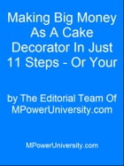 Making Big Money As A Cake Decorator In Just 11 Steps - Or Your Money Back! by Editorial Team Of MPowerUniversity.com