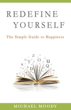 Redefine Yourself: The Simple Guide to Happiness by Michael Moody