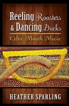 Reeling Roosters & Dancing Ducks: Celtic Mouth Music by Heather Sparling, PhD