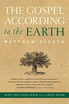 The Gospel According to the Earth: Why the Good Book Is a Green Book by Matthew Sleeth