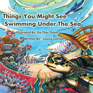 Things You Might See Swimming Under the Sea: A colourful underwater adventure by Louise Lintvelt