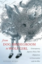 From Dog Bridegroom to Wolf Girl: Contemporary Japanese Fairy-Tale Adaptations in Conversation with the West by Mayako Murai