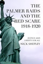 The Palmer Raids and the Red Scare: 1918-1920: Justice and Liberty for All by Nick Shepley