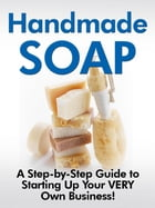 Handmade Soap: -A Step-by-Step Guide to Starting Up Your VERY Own Business!- by Jill D. Cooper