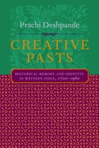 Creative Pasts: Historical Memory and Identity in Western India, 1700-1960 by Prachi Deshpande