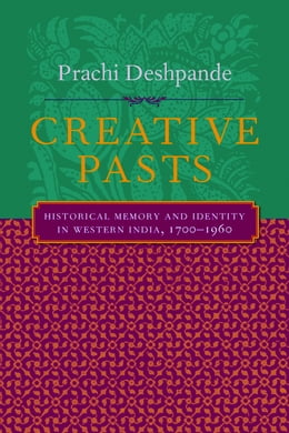 Book Creative Pasts: Historical Memory and Identity in Western India, 1700-1960 by Prachi Deshpande