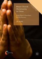 House Church Christianity in China: From Rural Preachers to City Pastors by Jie Kang