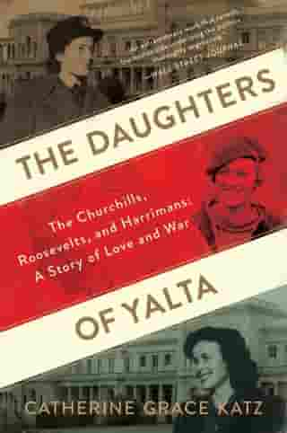 The Daughters of Yalta: The Churchills, Roosevelts, and Harrimans: A Story of Love and War by Catherine Grace Katz