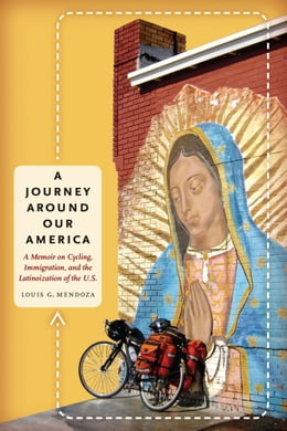 Book A Journey Around Our America: A Memoir on Cycling, Immigration, and the Latinoization of the U.S. by Louis G. Mendoza