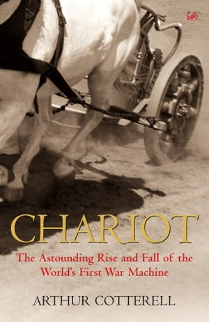 Chariot The Astounding Rise and Fall of the World's First War Machine