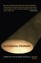 Accidental Courage: Finding Out I'm a Bit Brave After All by Joe Kita