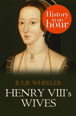 Book Henry VIII's Wives: History in an Hour by Julie Wheeler
