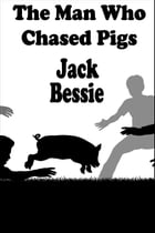 The Man Who Chased Pigs by Jack Bessie