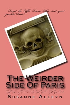 The Weirder Side Of Paris: A Guide to 101 Bizarre, Bloodstained, or Macabre Sights, From the Merely…