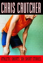 Athletic Shorts: Six Short Stories by Chris Crutcher