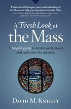 A Fresh Look at the Mass: A Helpful Guide to Better Understand and Celebrate the Mystery by David M Knight