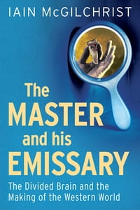 The Master and His Emissary: The Divided Brain and the Making of the Western World: The Divided…