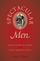 Spectacular Men: Race, Gender, and Nation on the Early American Stage by Sarah E. Chinn