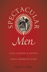 Spectacular Men: Race, Gender, and Nation on the Early American Stage