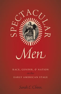 Book Spectacular Men: Race, Gender, and Nation on the Early American Stage by Sarah E. Chinn