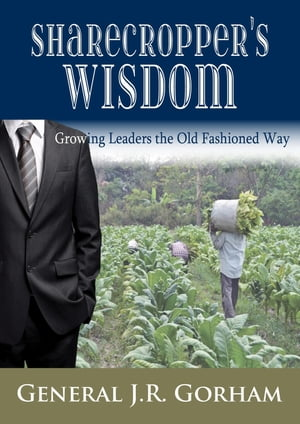 Sharecropper's Wisdom: Growing Today's Leaders the Old Fashioned Way by General JR Gorham