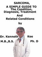 Sarcoma, A Simple Guide To The Condition, Diagnosis, Treatment And Related Conditions by Kenneth Kee