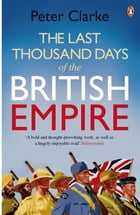 The Last Thousand Days of the British Empire: The Demise of a Superpower, 1944-47 by Peter Clarke