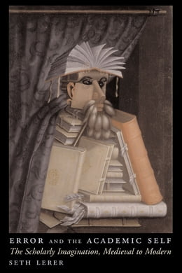 Book Error and the Academic Self: The Scholarly Imagination, Medieval to Modern by Seth Lerer