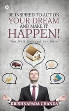Be Inspired to Act on Your Dream and Make It Happen!: You Will Succeed for Sure by Krishnapada Chanda