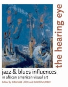 The Hearing Eye: Jazz & Blues Influences in African American Visual Art by Graham Lock