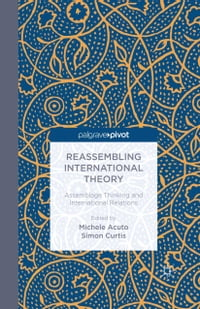 Reassembling International Theory: Assemblage Thinking and International Relations
