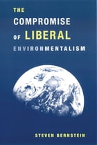 The Compromise of Liberal Environmentalism by Steven Bernstein