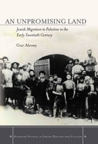An Unpromising Land: Jewish Migration to Palestine in the Early Twentieth Century by Gur Alroey