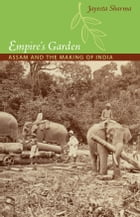 Empire's Garden: Assam and the Making of India by Jayeeta Sharma