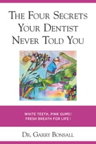 THE FOUR SECRETS YOUR DENTIST NEVER TOLD YOU: White teeth, pink gums, fresh breath! For life! by Dr. Garry Bonsall