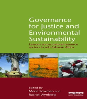 Governance for Justice and Environmental Sustainability: Lessons across Natural Resource Sectors in Sub-Saharan Africa by Merle Sowman