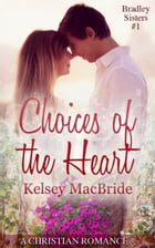 Choices of the Heart: A Christian Romance Novella: Bradley Sisters, #1 by Kelsey MacBride