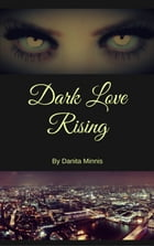 Dark Love Rising by Danita Minnis