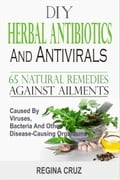DIY Herbal Antibiotics And Antivirals: 65 Natural Remedies Against Ailments Caused By Viruses, Bacteria And Other Disease-Causing Organisms 70cf9aed-ff3e-4525-8c13-fcc3ab84ef1b