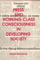 Press and Working Class Consciousness in Developing Societies: A Case Study of an Indian State-Kerala by Manu Bhaskar