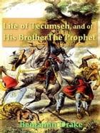 Life of Tecumseh, and of His Brother the Prophet: With a Historical Sketch of the Shawanoe Indians by Benjamin Drake