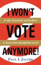 I WON'T VOTE ANYMORE! A Tale of Passion and Politics by Paul I. Jacobs