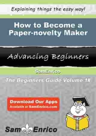How to Become a Paper-novelty Maker: How to Become a Paper-novelty Maker by Rosalva Hyland