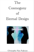 The Cosmogony of Eternal Design by Christopher Alan Anderson